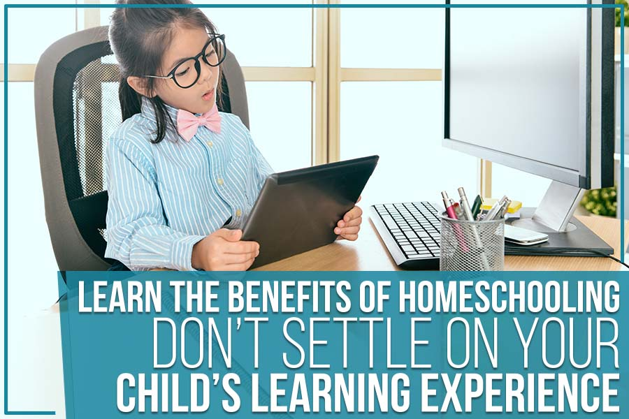 Learn The Benefits Of Homeschooling: Don't Settle On Your Child's Learning Experience